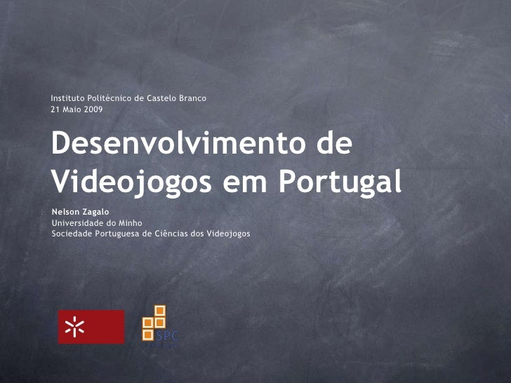 InstitutoPolitécnico de CasteloBranco<br />21 Maio 2009<br />Desenvolvimento de Videojogos em Portugal<br />Nelson Zagalo<...