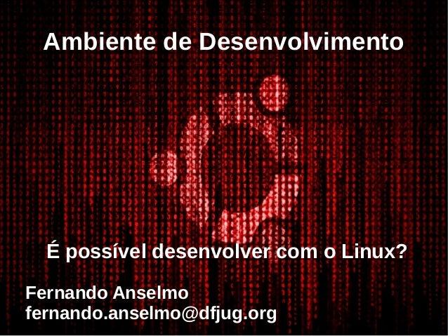 Ambiente de Desenvolvimento É possível desenvolver com o Linux? Fernando Anselmo fernando.anselmo@dfjug.org