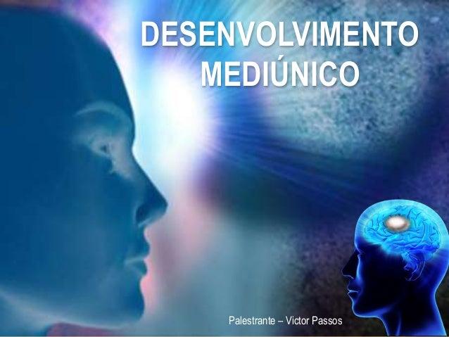DESENVOLVIMENTO MEDIÚNICO Palestrante – Victor Passos
