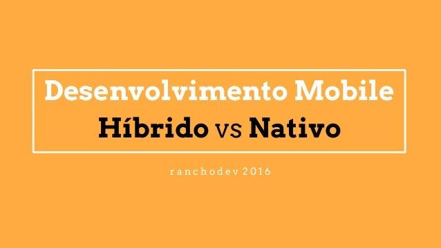 Desenvolvimento Mobile Híbrido vs Nativo r a n c h o d e v 2 0 1 6