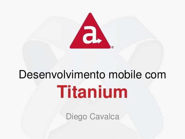 Desenvolvimento mobile com Titanium Diego Cavalca