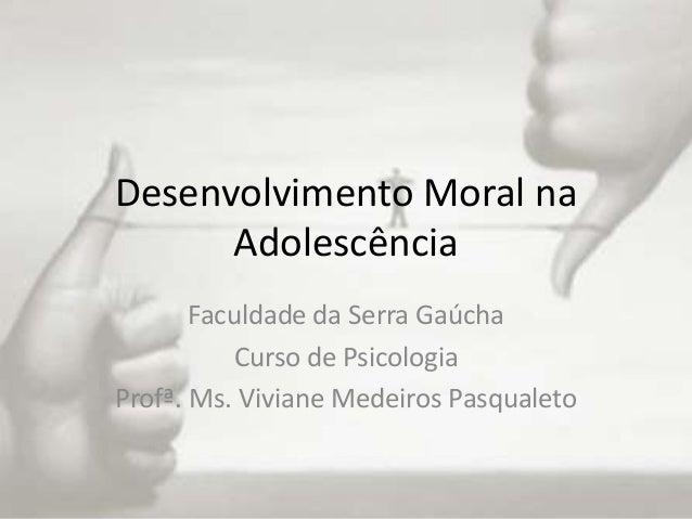 Desenvolvimento Moral na      Adolescência       Faculdade da Serra Gaúcha          Curso de PsicologiaProfª. Ms. Viviane ...
