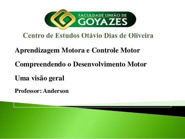 Aprendizagem Motora e Controle MotorCompreendendo o Desenvolvimento MotorUma visão geralProfessor: Anderson