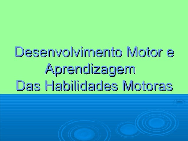 Desenvolvimento Motor eDesenvolvimento Motor e AprendizagemAprendizagem Das Habilidades MotorasDas Habilidades Motoras
