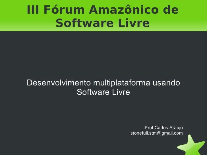 III Fórum Amazônico de Software Livre Desenvolvimento multiplataforma usando Software Livre   Prof.Carlos Araújo [email_ad...