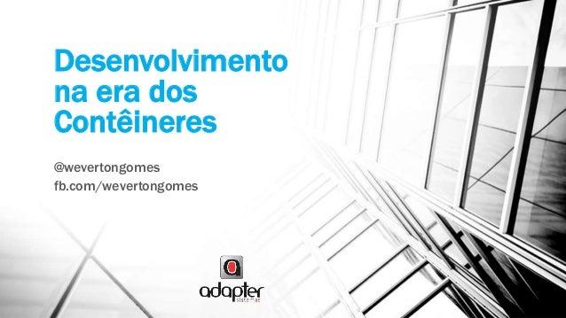 Desenvolvimento na era dos Contêineres @wevertongomes fb.com/wevertongomes