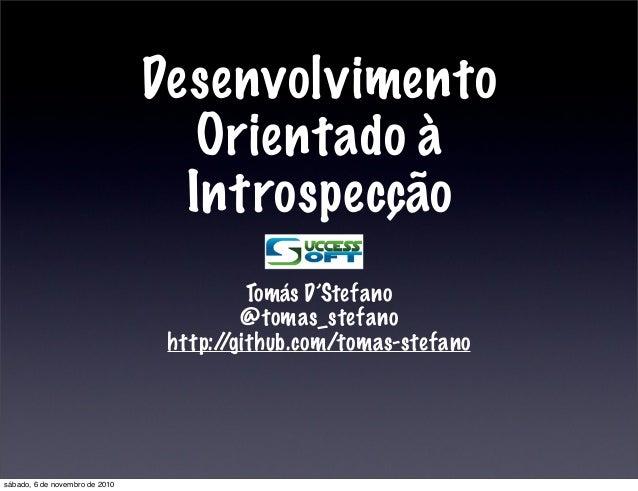 Desenvolvimento Orientado à Introspecção Tomás D'Stefano @tomas_stefano http://github.com/tomas-stefano sábado, 6 de novem...