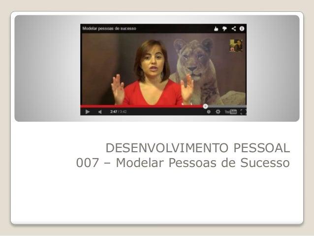 DESENVOLVIMENTO PESSOAL  007 – Modelar Pessoas de Sucesso