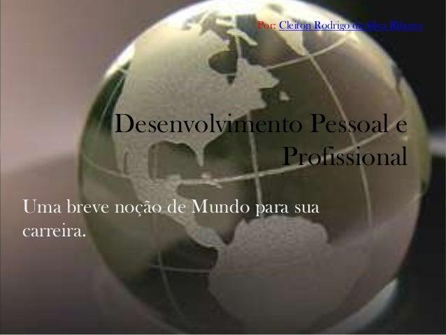 Por: Cleiton Rodrigo da Silva Ribeiro          Desenvolvimento Pessoal e                       ProfissionalUma breve noção...