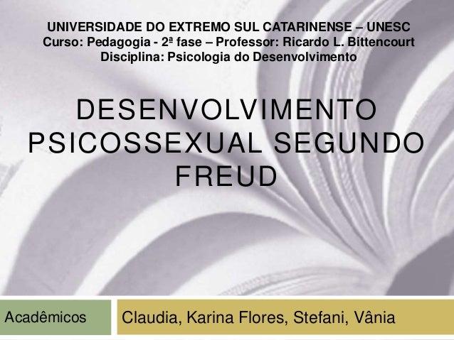 DESENVOLVIMENTOPSICOSSEXUAL SEGUNDOFREUDClaudia, Karina Flores, Stefani, VâniaUNIVERSIDADE DO EXTREMO SUL CATARINENSE – UN...