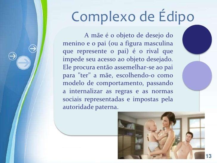 Complexo de Édipo        A mãe é o objeto de desejo domenino e o pai (ou a figura masculinaque represente o pai) é o rival...