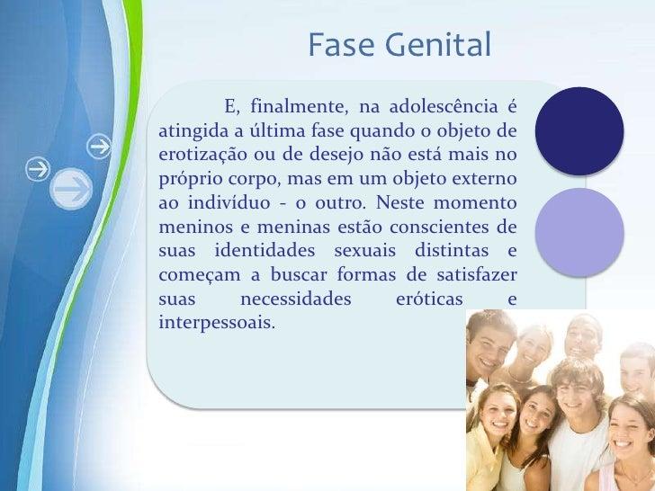 Fase Genital        E, finalmente, na adolescência éatingida a última fase quando o objeto deerotização ou de desejo não e...