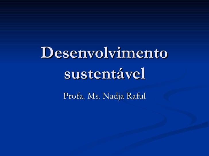 Desenvolvimento sustentável Profa. Ms. Nadja Raful