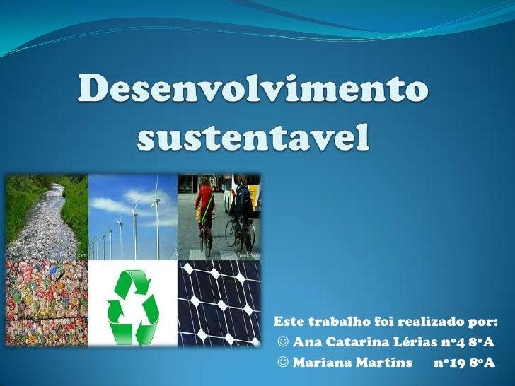 Desenvolvimento sustentavel<br />Este trabalho foi realizado por:<br /> Ana Catarina Lérias nº4 8ºA<br />  Mariana Marti...
