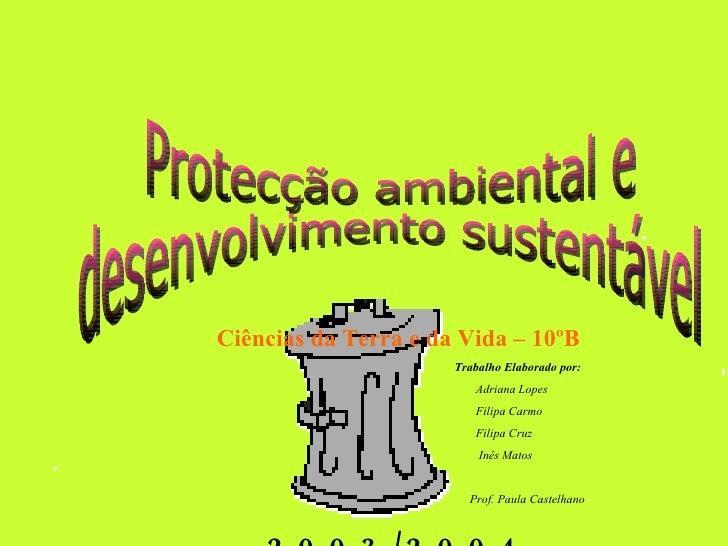 Protecção ambiental e  desenvolvimento sustentável Ciências da Terra e da Vida – 10ºB Trabalho Elaborado por: Adriana Lope...