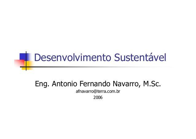 Desenvolvimento Sustentável Eng. Antonio Fernando Navarro, M.Sc. afnavarro@terra.com.br 2006