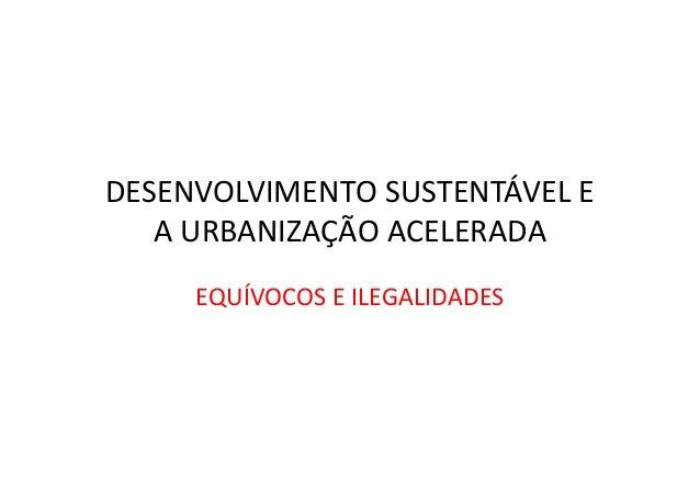 DESENVOLVIMENTO SUSTENTÁVEL E A URBANIZAÇÃO ACELERADA EQUÍVOCOS E ILEGALIDADES
