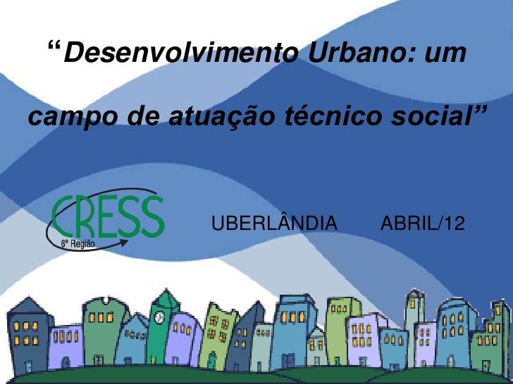 """""""Desenvolvimento Urbano: umcampo de atuação técnico social""""            UBERLÂNDIA   ABRIL/12"""