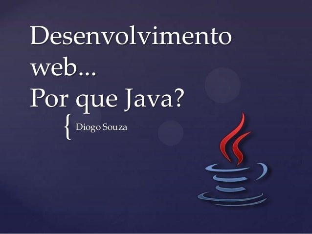 { Desenvolvimento web... Por que Java? Diogo Souza