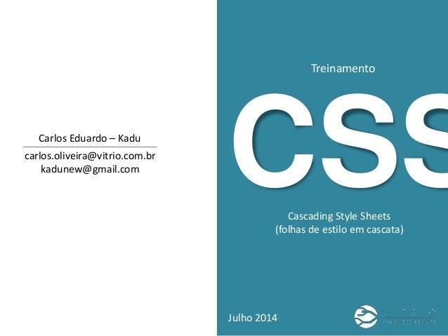 CSS Treinamento Julho 2014 carlos.oliveira@vitrio.com.br kadunew@gmail.com Carlos Eduardo – Kadu Cascading Style Sheets (f...