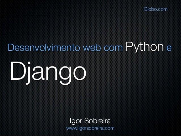 Django Desenvolvimento web com Python e Igor Sobreira www.igorsobreira.com Globo.com