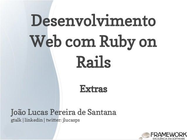 Desenvolvimento Web com Ruby on Rails João Lucas Pereira de Santana gtalk | linkedin | twitter: jlucasps Extras