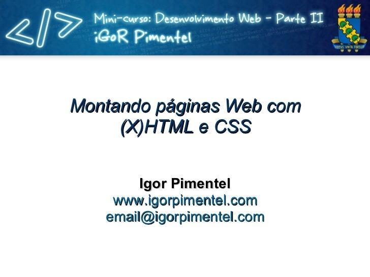 Montando páginas Web com (X)HTML e CSS Igor Pimentel www.igorpimentel.com [email_address]