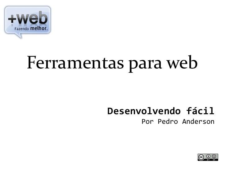 Ferramentas para web           Desenvolvendo fácil                Por Pedro Anderson