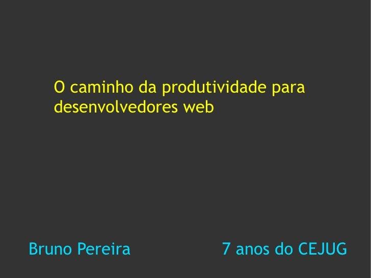 O caminho da produtividade para    desenvolvedores web     Bruno Pereira          7 anos do CEJUG