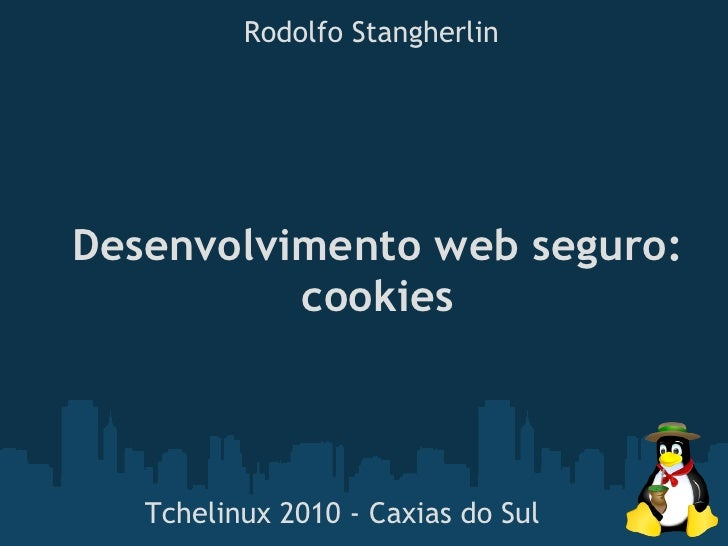 Rodolfo Stangherlin     Desenvolvimento web seguro:           cookies       Tchelinux 2010 - Caxias do Sul