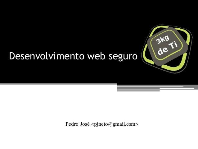 Desenvolvimento web seguroPedro José <pjneto@gmail.com>
