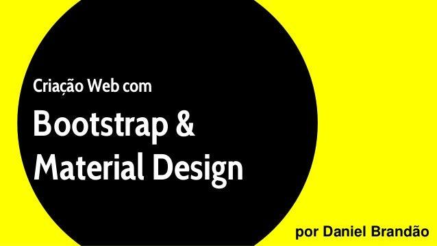 Criação Web com Bootstrap & Material Design por Daniel Brandão