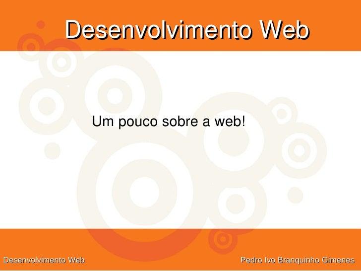 DesenvolvimentoWeb                         Umpoucosobreaweb!     Desenvolvimento Web                       Pedro Ivo ...