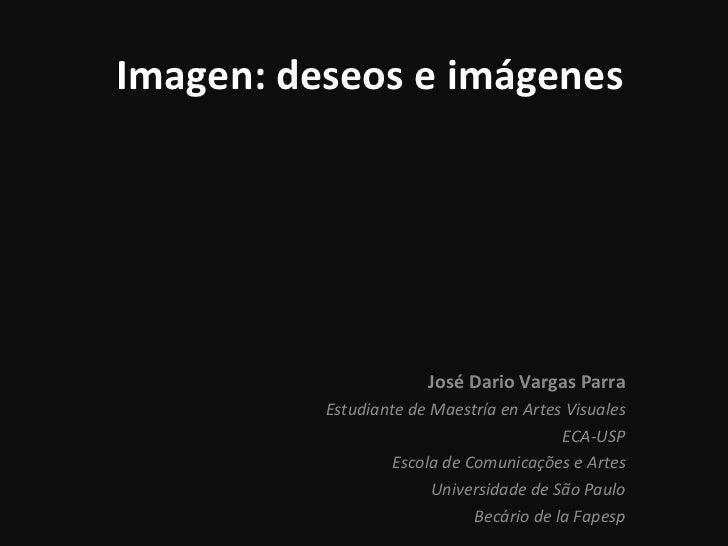 Imagen: deseos e imágenes José Dario Vargas Parra Estudiante de Maestría en Artes Visuales ECA-USP Escola de  Comunicações...