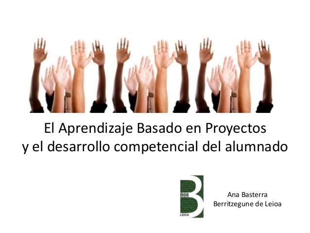El Aprendizaje Basado en Proyectos y el desarrollo competencial del alumnado Ana Basterra Berritzegune de Leioa