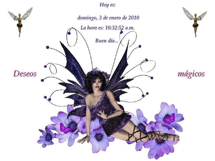 Hoy es: domingo, 3 de enero de 2010 La hora es:  10:32:36 a.m. Buen día...   Deseos  mágicos