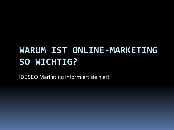 Warum ist Online-Marketingso wichtig?<br />İDESEO Marketing informiert sie hier!<br />