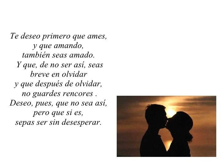 Te deseo primero que ames,  y que amando,  también seas amado.  Y que, de no ser así, seas breve en olvidar  y que después...