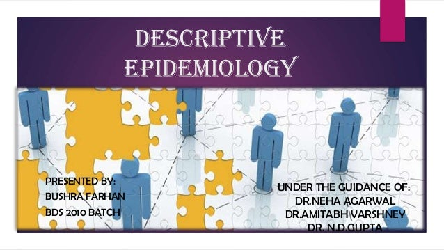 DESCRIPTIVE EPIDEMIOLOGY PRESENTED BY: BUSHRA FARHAN BDS 2010 BATCH UNDER THE GUIDANCE OF: DR.NEHA AGARWAL DR.AMITABH VARS...