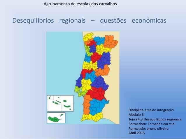 Desequilíbrios regionais – questões económicas Disciplina área de integração Modulo 6 Tema 4.3 Desequilíbrios regionais Fo...