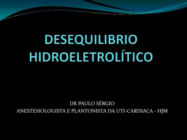 DESEQUILIBRIO HIDROELETROLÍTICO<br />DR PAULO SÉRGIO<br />ANESTESIOLOGISTA E PLANTONISTA DA UTI-CARDIACA - HJM<br />