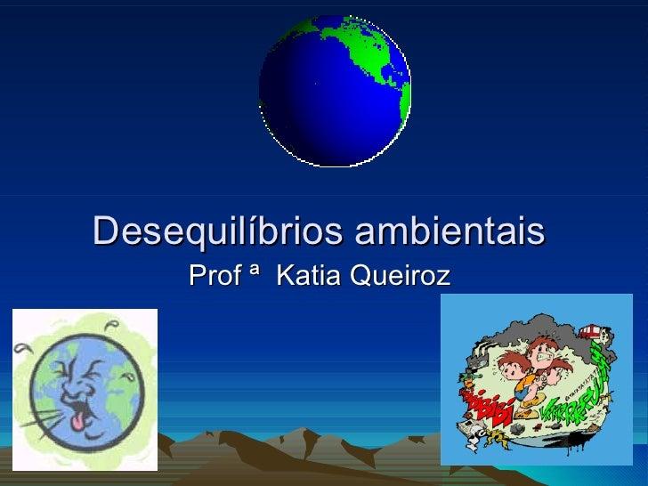 Desequilíbrios ambientais     Prof ª Katia Queiroz