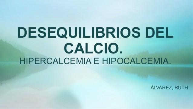 DESEQUILIBRIOS DEL CALCIO. HIPERCALCEMIA E HIPOCALCEMIA. ÁLVAREZ, RUTH