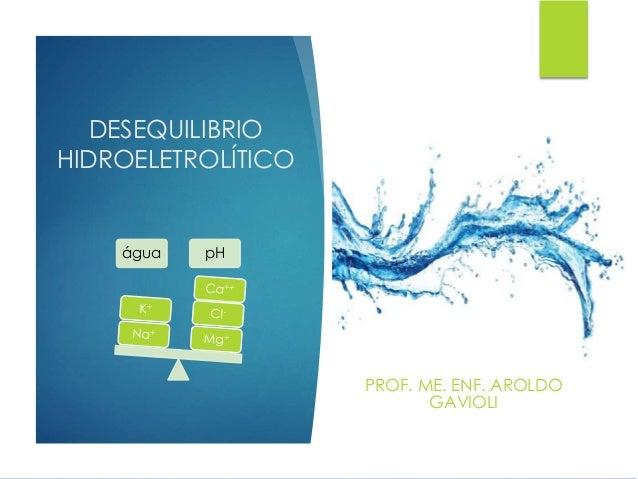 DESEQUILIBRIO HIDROELETROLÍTICO PROF. ME. ENF. AROLDO GAVIOLI água pH