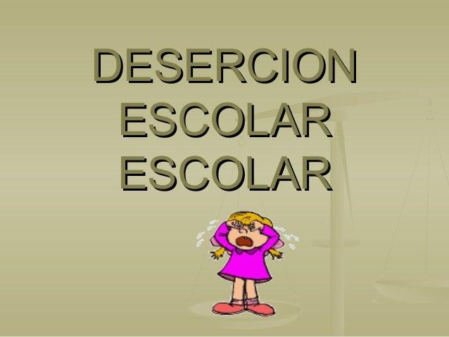 DESERCIONDESERCION ESCOLARESCOLAR ESCOLARESCOLAR