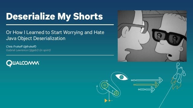 Deserialize My Shorts Or How I Learned to Start Worrying and Hate Java Object Deserialization Chris Frohoff (@frohoff) Gab...