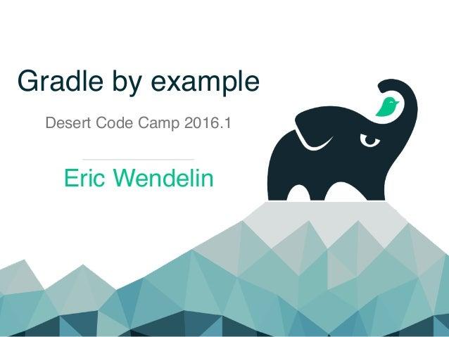 Gradle by example Desert Code Camp 2016.1 Eric Wendelin