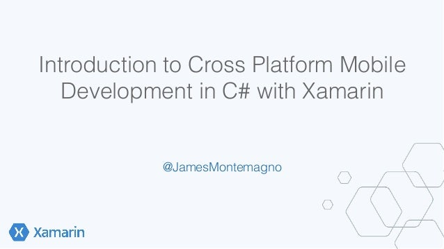 Introduction to Cross Platform Mobile  Development in C# with Xamarin!  @JamesMontemagno!  !