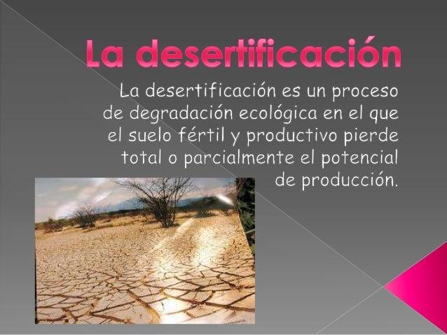 Esto sucede como resultado de ladestrucción de su cubierta vegetal, de la  erosión del suelo y de la falta de agua.