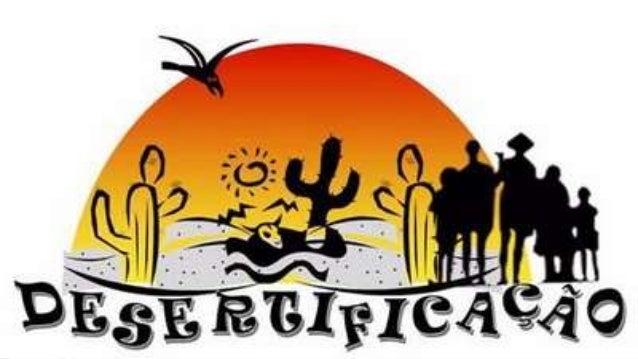 Conceito de desertificação Desertificação é um fenômeno em que um determinado solo é transformado em deserto, através da ...